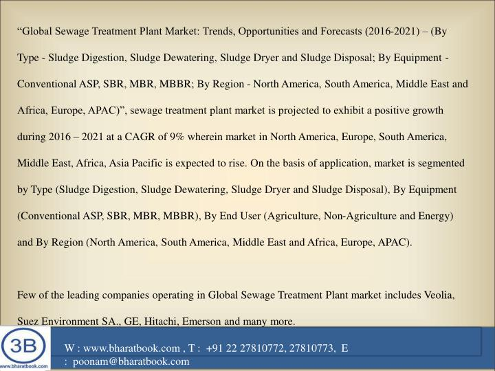 """Global Sewage Treatment Plant Market: Trends, Opportunities and Forecasts (2016-2021) – (By Type - Sludge Digestion, Sludge Dewatering, Sludge Dryer and Sludge Disposal; By Equipment - Conventional ASP, SBR, MBR, MBBR; By Region - North America, South America, Middle East and Africa, Europe, APAC)"", sewage treatment plant market is projected to exhibit a positive growth during 2016 – 2021 at a CAGR of 9% wherein market in North America, Europe, South America, Middle East, Africa, Asia Pacific is expected to rise. On the basis of application, market is segmented by Type (Sludge Digestion, Sludge Dewatering, Sludge Dryer and Sludge Disposal), By Equipment (Conventional ASP, SBR, MBR, MBBR), By End User (Agriculture, Non-Agriculture and Energy) and By Region (North America, South America, Middle East and Africa, Europe, APAC)."