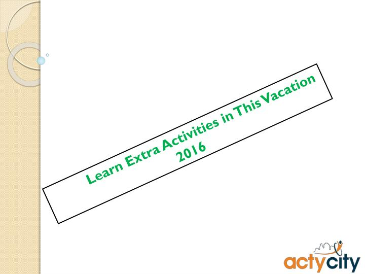 Learn Extra Activities in This Vacation 2016