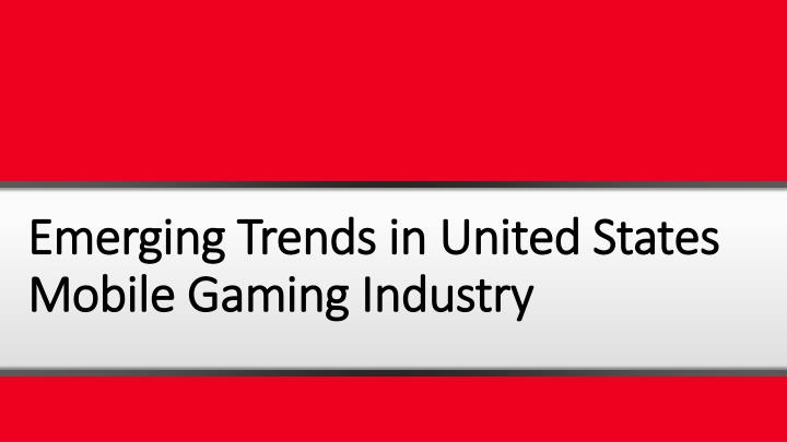 emerging trends in united states mobile gaming industry n.