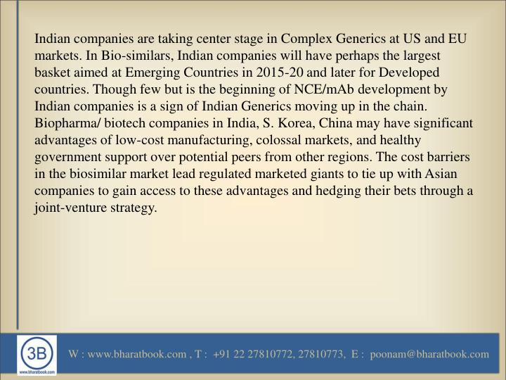 Indian companies are taking center stage in Complex Generics at US and EU markets. In Bio-similars, Indian companies will have perhaps the largest basket aimed at Emerging Countries in 2015-20 and later for Developed countries. Though few but is the beginning of NCE/mAb development by Indian companies is a sign of Indian Generics moving up in the chain. Biopharma/ biotech companies in India, S. Korea, China may have significant advantages of low-cost manufacturing, colossal markets, and healthy government support over potential peers from other regions. The cost barriers in the biosimilar market lead regulated marketed giants to tie up with Asian companies to gain access to these advantages and hedging their bets through a joint-venture strategy.