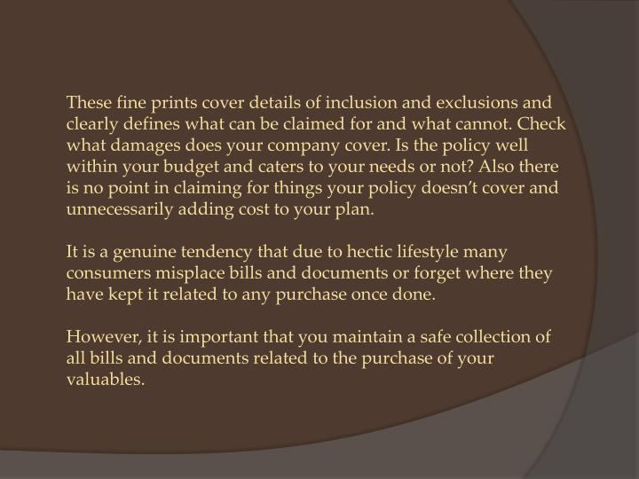 These fine prints cover details of inclusion and exclusions and clearly defines what can be claimed for and what cannot. Check what damages does your company cover. Is the policy well within your budget and caters to your needs or not?