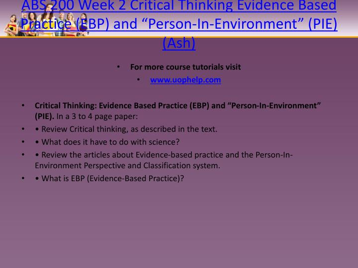 critical thinking evidence based practice ebp and person in environment pie For more classes visit wwwindigohelpcom critical thinking: evidence based practice (ebp) and person-in-environment (pie) in a 3 to 4 page paper: • review critical thinking, as described in the text.