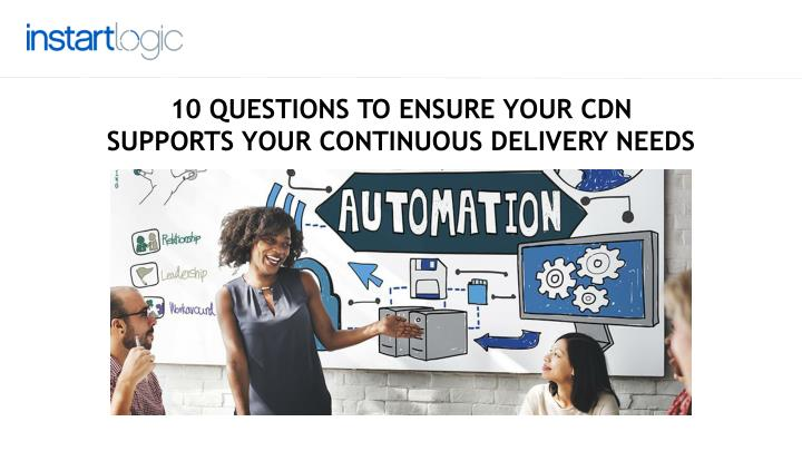 10 QUESTIONS TOEnsure YOUR CDN SUPPORTS YOUR CONTINUOUS DELIVERY NEEDS