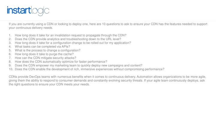 If you are currently using a CDN or looking to deploy one,here are 10 questionsto ask to ensure your CDN has the features needed to support your continuous delivery needs.
