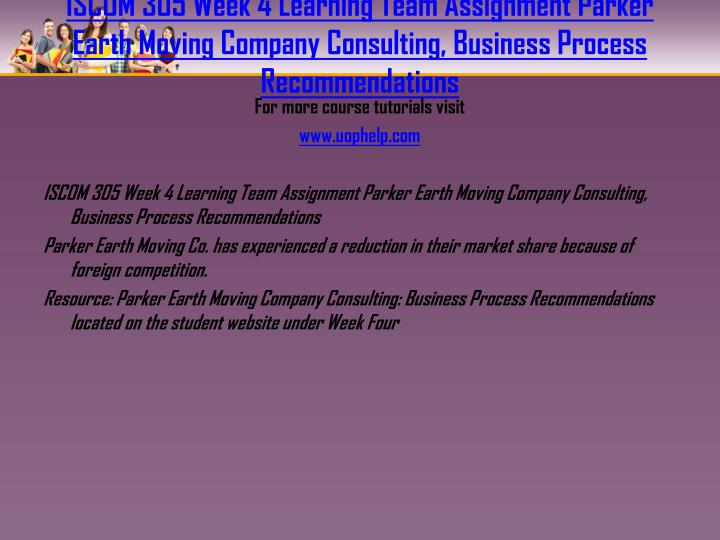 ISCOM 305 Week 4 Learning Team Assignment Parker Earth Moving Company Consulting, Business Process Recommendations