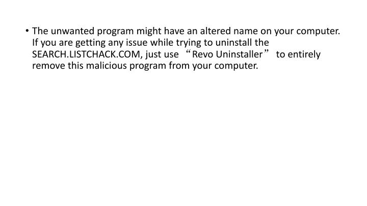 """The unwanted program might have an altered name on your computer. If you are getting any issue while trying to uninstall the SEARCH.LISTCHACK.COM, just use """"Revo Uninstaller"""" to entirely remove this malicious program from your computer."""