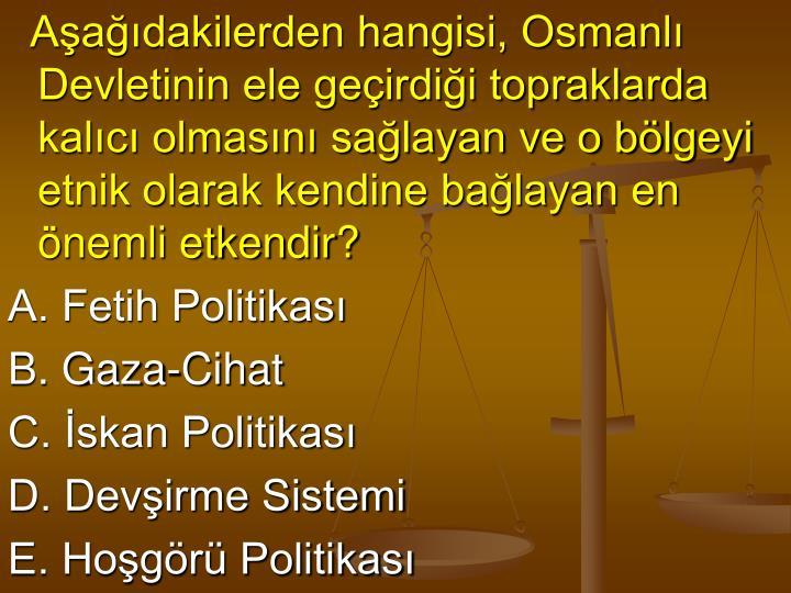 Aşağıdakilerden hangisi, Osmanlı Devletinin ele geçirdiği topraklarda kalıcı olmasını sağ...