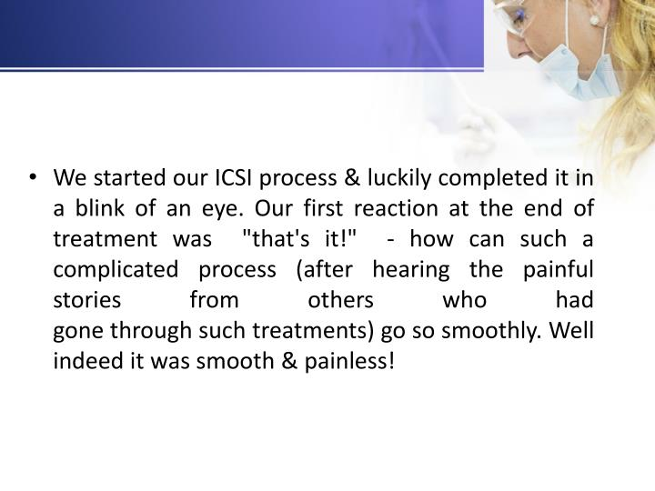 "We started our ICSI process & luckily completed it in a blink of an eye. Our first reaction at the end of treatment was  ""that's it!""  - how can such a complicated process (after hearing the painful stories from others who had gone through such treatments) go so smoothly. Well indeed it was smooth & painless!"