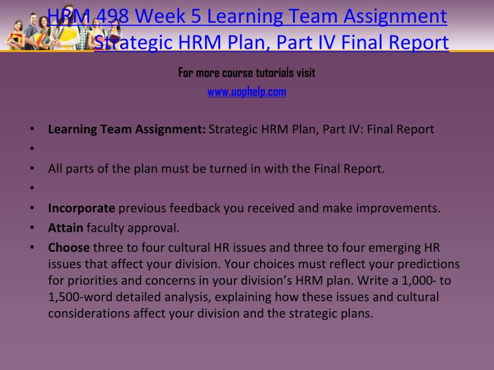 wk 5 team a strategic hrm We are here to give you a hand with your human resources strategic plan by  offering a glimpse  make sure that your whole team, from managers to entry- level associates, is clear on  here is a 5 week plan for improving employee  engagement and motivation  topics: human resources management.