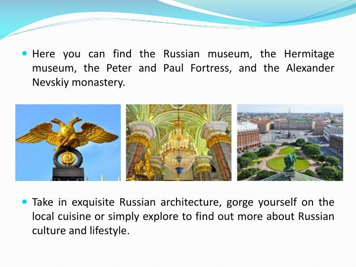 Here you can find the Russian museum, the Hermitage museum, the Peter and Paul Fortress, and the Alexander