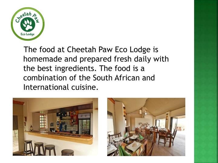The food at Cheetah Paw Eco Lodge is homemade and prepared fresh daily with the best ingredients. The food is a combination of the South African and International cuisine.