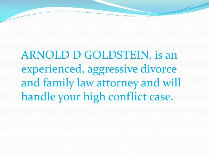 ARNOLD D GOLDSTEIN, is an experienced, aggressive divorce and family law attorney and will handle yo...