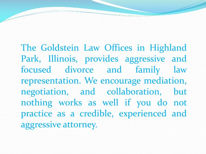 The Goldstein Law Offices in Highland Park, Illinois, provides aggressive and focused divorce and fa...
