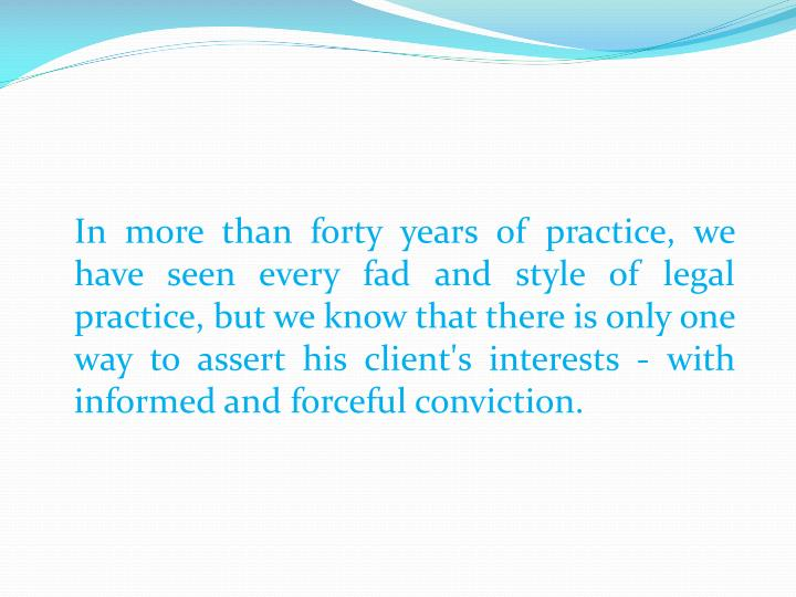 In more than forty years of practice, we have seen every fad and style of legal practice, but we know that there is only one way to assert his client's interests - with informed and forceful conviction.