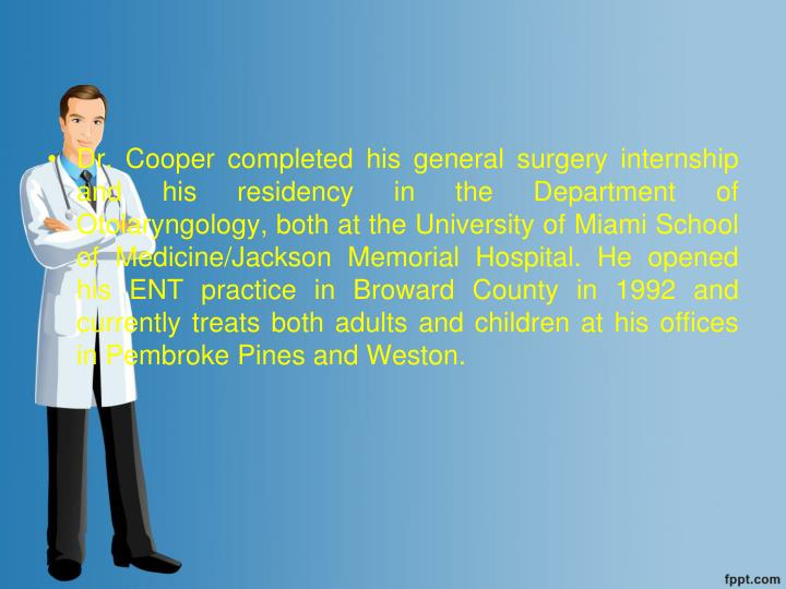 Dr. Cooper completed his general surgery internship and his residency in the Department of Otolaryngology, both at the University of Miami School of Medicine/Jackson Memorial Hospital. He opened his ENT practice in Broward County in 1992 and currently treats both adults and children at his offices in Pembroke Pines and Weston.