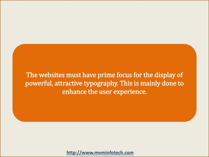 The websites must have prime focus for the display of powerful, attractive typography. This is mainly done to enhance the user experience.