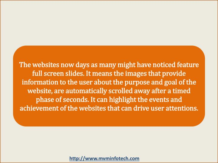 The websites now days as many might have noticed feature full screen slides. It means the images that provide information to the user about the purpose and goal of the website, are automatically scrolled away after a timed phase of seconds. It can highlight the events and achievement of the websites that can drive user attentions.