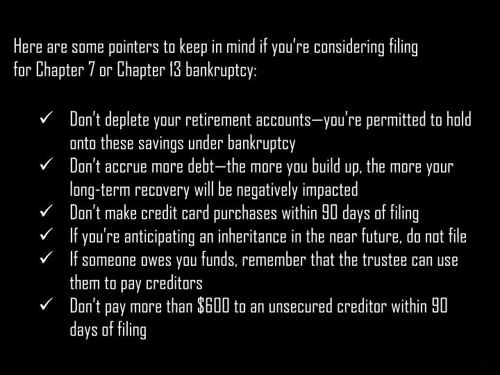 Here are some pointers to keep in mind if you're considering filing forChapter 7orChapter 13 bankruptcy: