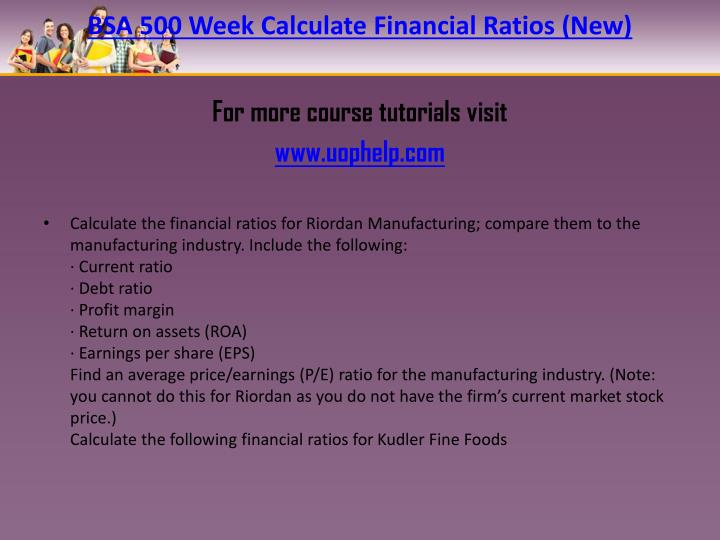 riordan financial ratios bsa500 Calculate the financial ratios for riordan manufacturing compare them to the manufacturing industry include the following: • current ratio • debt ratio • profit margin • return on assets (roa) • earnings per share (eps) find an average price/earnings (p/e) ratio for the manufacturing industry.