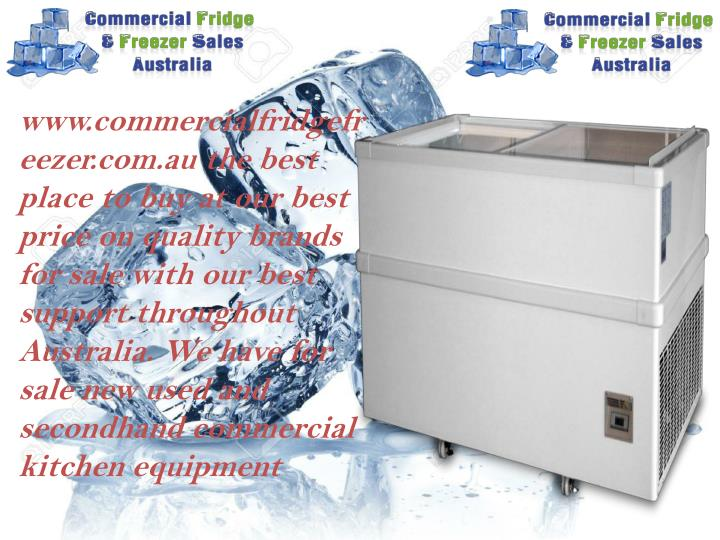 www.commercialfridgefreezer.com.au the best place to buy at our best price on quality brands for sale with our best support throughout Australia. We have for sale new used and