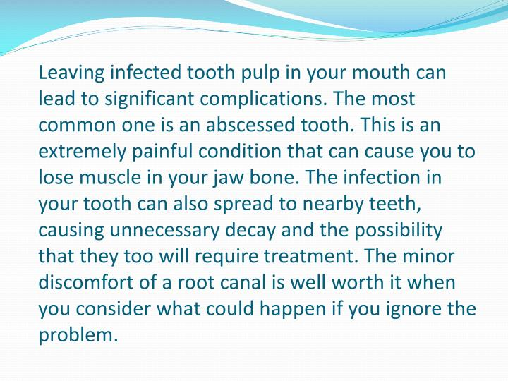 Leaving infected tooth pulp in your mouth can lead to significant complications. The most common one is an abscessed tooth. This is an extremely painful condition that can cause you to lose muscle in your jaw bone. The infection in your tooth can also spread to nearby teeth, causing unnecessary decay and the possibility that they too will require treatment. The minor discomfort of a root canal is well worth it when you consider what could happen if you ignore the problem.