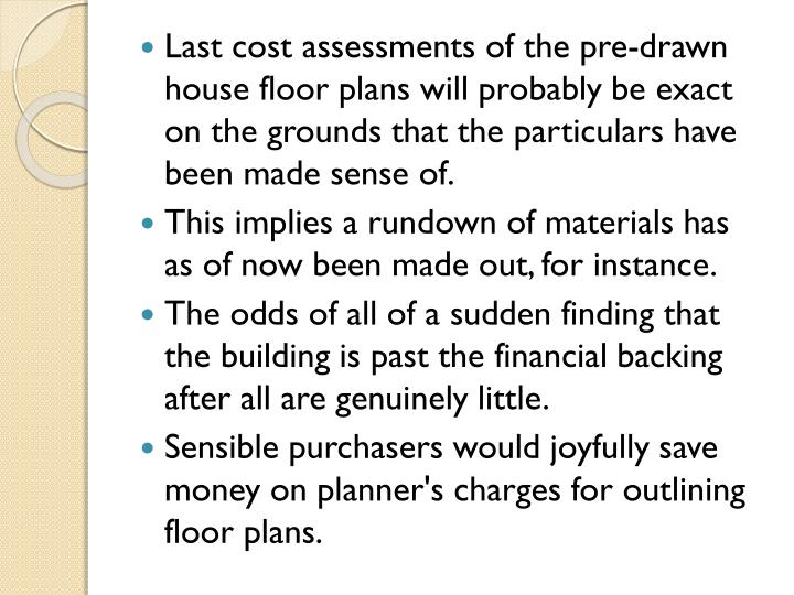 Last cost assessments of the pre-drawn house floor plans will probably be exact on the grounds that the particulars have been made sense of.