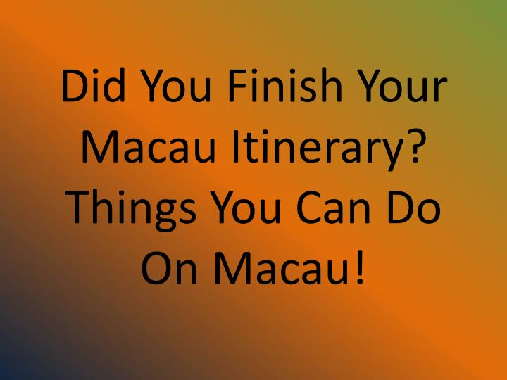 did you finish your macau itinerary things you can do on macau n.