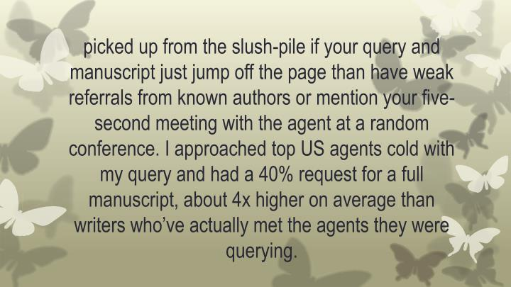 picked up from the slush-pile if your query and manuscript just jump off the page than have weak referrals from known authors or mention your five-second meeting with the agent at a random conference. I approached top US agents cold with my query and had a 40% request for a full manuscript, about 4x higher on average than writers who've actually met the agents they were querying.