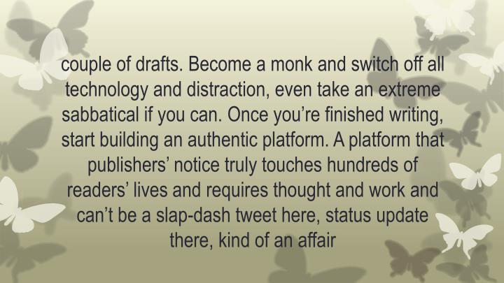 couple of drafts. Become a monk and switch off all technology and distraction, even take an extreme sabbatical if you can. Once you're finished writing, start building an authentic platform. A platform that publishers' notice truly touches hundreds of readers' lives and requires thought and work and can't be a slap-dash tweet here, status update there, kind of an
