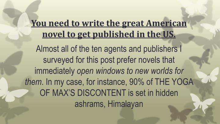 You need to write the great American novel to get published in the US.