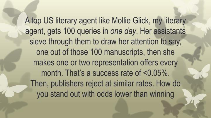 A top US literary agent like Mollie Glick, my literary agent, gets 100 queries in