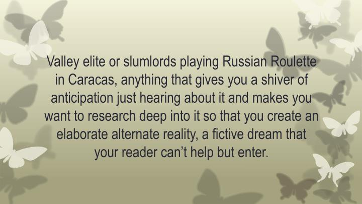 Valley elite or slumlords playing Russian Roulette in Caracas, anything that gives you a shiver of anticipation just hearing about it and makes you want to research deep into it so that you create an elaborate alternate reality, a fictive dream that your reader can't help but enter.