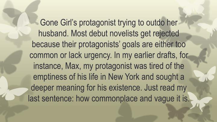 Gone Girl's protagonist trying to outdo her husband. Most debut novelists get rejected because their protagonists' goals are either too common or lack urgency. In my earlier drafts, for instance, Max, my protagonist was tired of the emptiness of his life in New York and sought a deeper meaning for his existence. Just read my last sentence: how commonplace and vague it is.