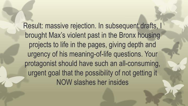 Result: massive rejection. In subsequent drafts, I brought Max's violent past in the Bronx housing projects to life in the pages, giving depth and urgency of his meaning-of-life questions. Your protagonist should have such an all-consuming, urgent goal that the possibility of not getting it NOW slashes her