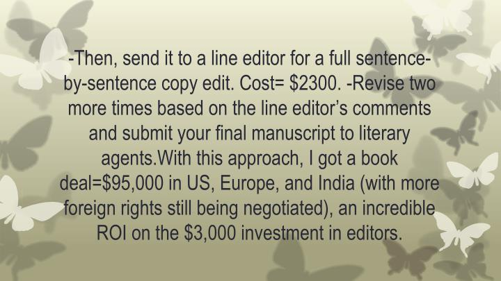 -Then, send it to a line editor for a full sentence-by-sentence copy edit. Cost= $2300. -Revise two more times based on the line editor's comments and submit your final manuscript to literary