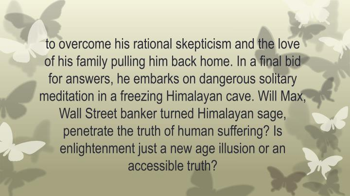 to overcome his rational skepticism and the love of his family pulling him back home. In a final bid for answers, he embarks on dangerous solitary meditation in a freezing Himalayan cave. Will Max, Wall Street banker turned Himalayan sage, penetrate the truth of human suffering? Is enlightenment just a new age illusion or an accessible truth?