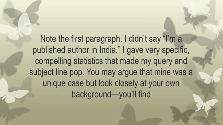 """Note the first paragraph. I didn't say """"I'm a published author in India."""" I gave very specific, compelling statistics that made my query and subject line pop. You may argue that mine was a unique case but look closely at your own background—you'll"""