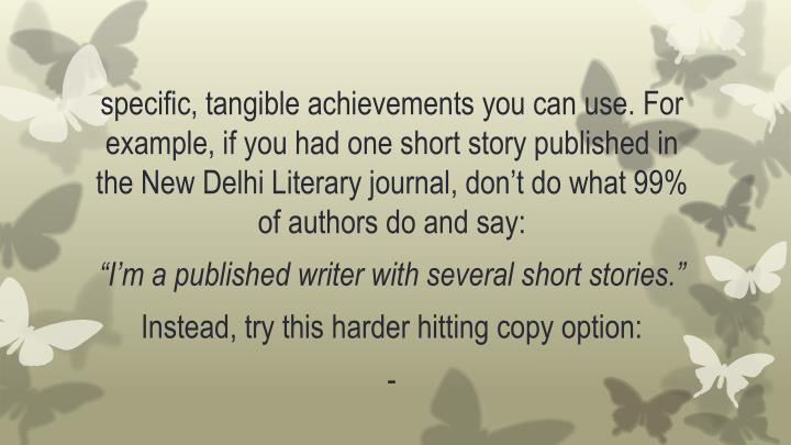 specific, tangible achievements you can use. For example, if you had one short story published in the New Delhi Literary journal, don't do what 99% of authors do and say: