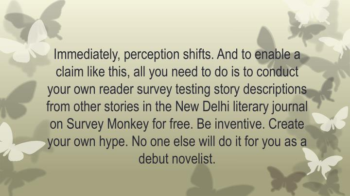 Immediately, perception shifts. And to enable a claim like this, all you need to do is to conduct your own reader survey testing story descriptions from other stories in the New Delhi literary journal on Survey Monkey for free. Be inventive. Create your own hype. No one else will do it for you as a debut novelist.