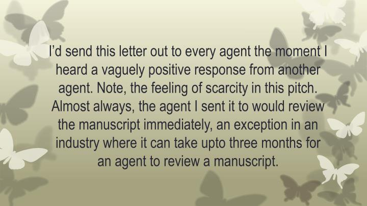 I'd send this letter out to every agent the moment I heard a vaguely positive response from another agent. Note, the feeling of scarcity in this pitch. Almost always, the agent I sent it to would review the manuscript immediately, an exception in an industry where it can take