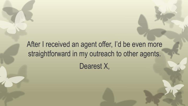 After I received an agent offer, I'd be even more straightforward in my outreach to other agents.