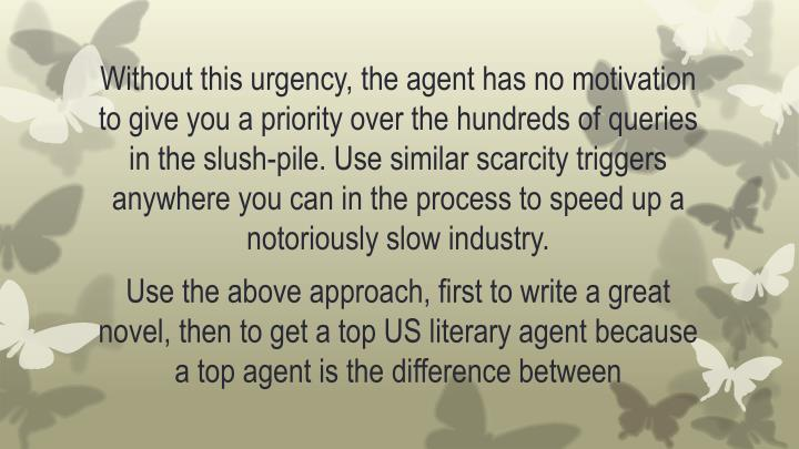 Without this urgency, the agent has no motivation to give you a priority over the hundreds of queries in the slush-pile. Use similar scarcity triggers anywhere you can in the process to speed up a notoriously slow industry.