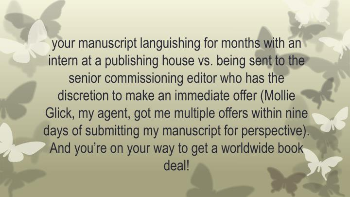 your manuscript languishing for months with an intern at a publishing house vs. being sent to the senior commissioning editor who has the discretion to make an immediate offer (Mollie Glick, my agent, got me multiple offers within nine days of submitting my manuscript for perspective). And you're on your way to get a worldwide book deal!