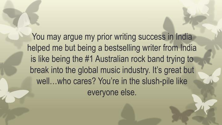 You may argue my prior writing success in India helped me but being a bestselling writer from India is like being the #1 Australian rock band trying to break into the global music industry. It's great but well…who cares? You're in the slush-pile like everyone else.