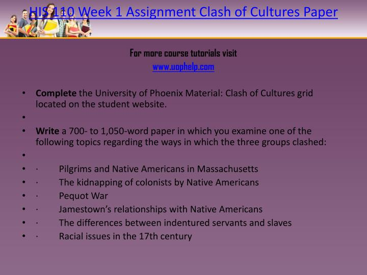 clash of cultures grid his 110 His 110 education on your terms-snaptutorialcom - for more classes visit wwwsnaptutorialcom his 110 week 1 individual assignment clash of cultures his 110 week 2 individual assignment causes and outcomes of the revolution his 110 week 2 learning team assignment revolution and community his 110 week 3 individual assignment constitution paper.