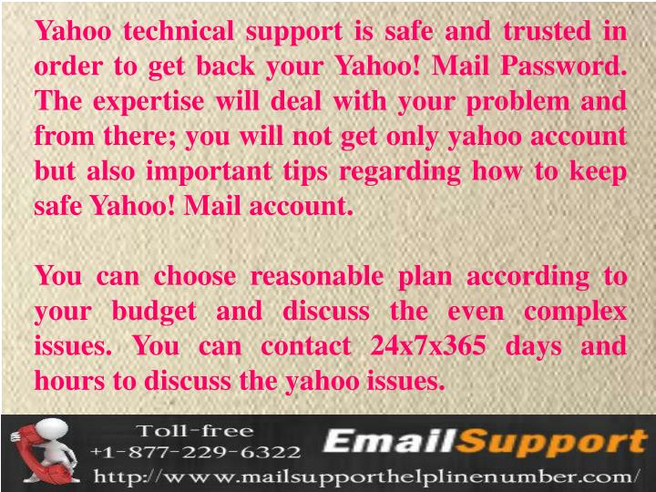 Yahoo technical support is safe and trusted in order to get back your Yahoo! Mail Password. The expertise will deal with your problem and from there; you will not get only yahoo account but also important tips regarding how to keep safe Yahoo! Mail account.