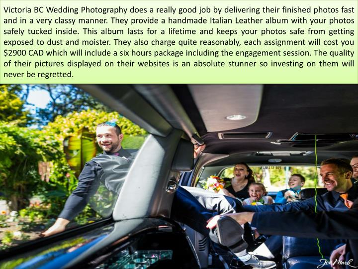 Victoria BC Wedding Photography does a really good job by delivering their finished photos fast and in a very classy manner. They provide a handmade Italian Leather album with your photos safely tucked inside. This album lasts for a lifetime and keeps your photos safe from getting exposed to dust and moister. They also charge quite reasonably, each assignment will cost you $2900 CAD which will include a six hours package including the engagement session. The quality of their pictures displayed on their websites is an absolute stunner so investing on them will never be regretted.