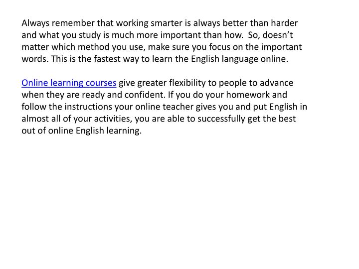 Always remember that working smarter is always better than harder and what you study is much more important than how.  So, doesn't matter which method you use, make sure you focus on the important words. This is the fastest way to learn the English language online