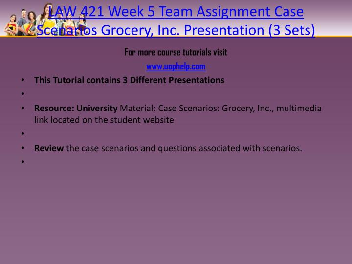 law 421 week 5 grocery inc case scenario Resource: university material: case scenarios: grocery inc multimedia link review the case scenarios and questions associated with scenarios create an 8- to 10-slide microsoft ® powerpoint ® presentation, with speaker notes, illustrating your responses to questions in each case scenario.