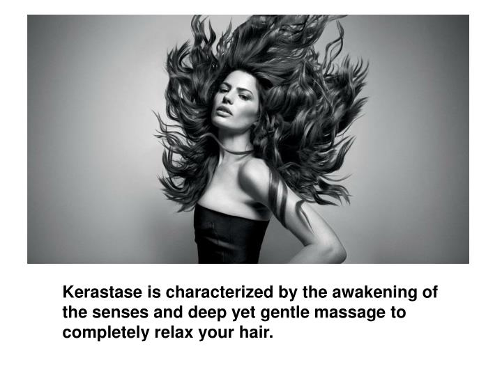 Kerastase is characterized by the awakening of the senses and deep yet gentle massage to completely relax your hair